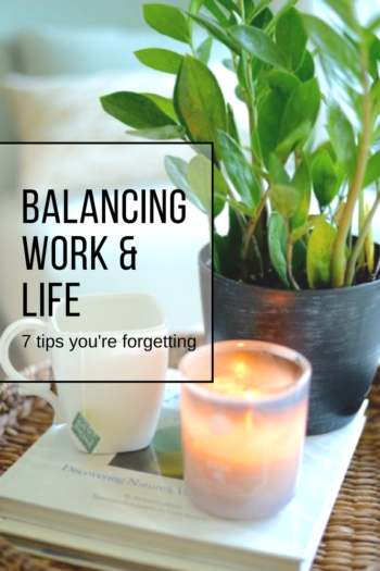 balancing work & life 7 tips you're forgetting